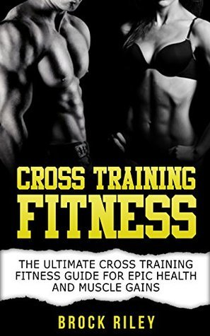 Cross Training Fitness: The Ultimate Cross Training Fitness Guide For Epic Health and Muscle Gains Brock Riley