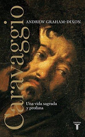 Caravaggio: Una vida sagrada y profana  by  Andrew Graham-Dixon