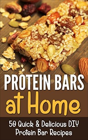 Protein Bars: Protien Bars DIY-50 Quick & Delicious DIY Protein Bar Recipes- best Homemade Protein Diet Cookbook for Fitness, Weight Lifting, Body Building and Muscle Building  by  Paul Anderson