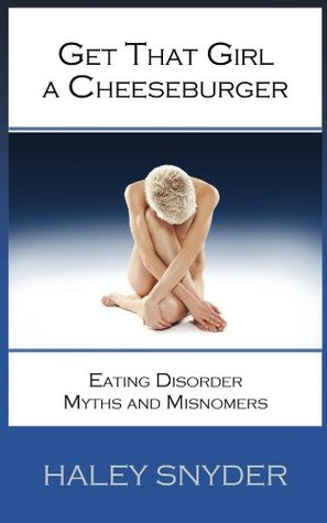 Get That Girl A Cheeseburger: Eating Disorder Myths and Misnomers Haley Snyder
