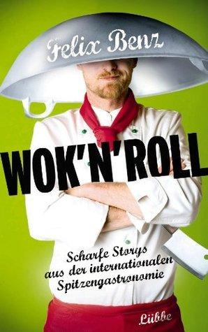 Wok n Roll: Scharfe Storys aus der internationalen Spitzengastronomie  by  Felix Benz