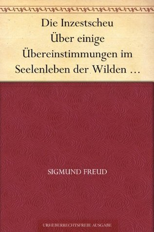 Die Inzestscheu Über einige Übereinstimmungen im Seelenleben der Wilden und der Neurotiker I Sigmund Freud