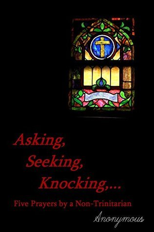 Asking, Seeking, Knocking,...: Five Prayers a Non-Trinitarian by Anonymous