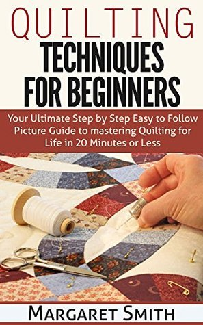 Quilting: Techniques for Beginners: Your Ultimate Step Step Easy to Follow Picture Guide to Mastery Quilting for Life in 20 Minutes or Less by Margaret Smith
