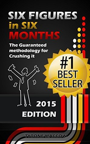 Six Figures in Six Months: The Guaranteed methodology for crushing it and going from Zero to Six Figures in Six Months! Max D Clinton
