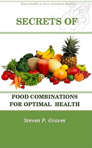 SECRETS OF FOOD COMBINATIONS FOR OPTIMAL HEALTH Steven P. Graves