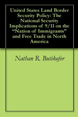 United States Land Border Security Policy: The National Security Implications of 9/11 on the Nation of Immigrants and Free Trade in North America Nathan R. Butikofer