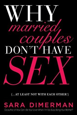 Why Married Couples Dont Have Sex. . . . At Least Not with Each Other!  by  Sara Dimerman