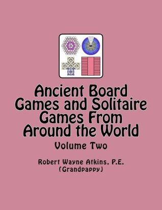 Ancient Board Games and Solitaire Games From Around the World, Volume Two Robert Wayne Atkins PE