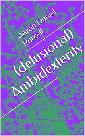 (delusional) Ambidexterity  by  Aaron Daniel Purcell