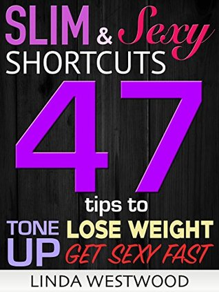 Slim & Sexy Shortcuts: 47 Tips to Lose Weight, Tone Up & Get Sexy Fast! Linda Westwood