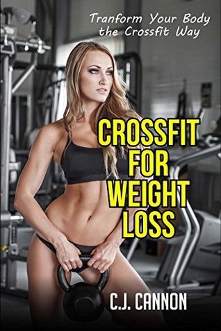 Crossfit for Weight Loss: Transform Your Body the Crossfit Way C.J.   Cannon