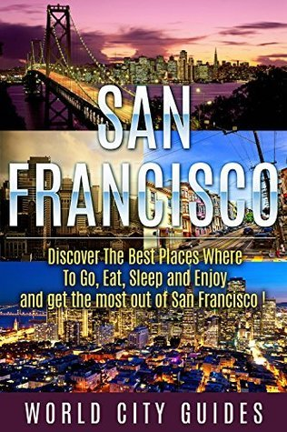 SAN FRANCISCO : San Francisco, Discover The Best Places Where To Go, Eat, Sleep And Enjoy And Get The Most Out Of San Francisco !  by  World City Guides