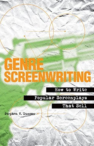 Genre Screenwriting: How to Write Popular Screenplays That Sell  by  Stephen V. Duncan