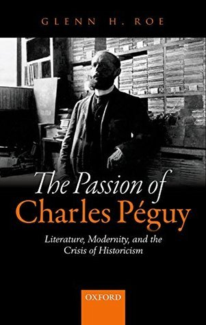 The Passion of Charles Péguy: Literature, Modernity, and the Crisis of Historicism  by  Glenn H. Roe