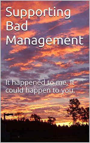 Supporting Bad Management: It happened to me, It could happen to you. Kenneth Downey