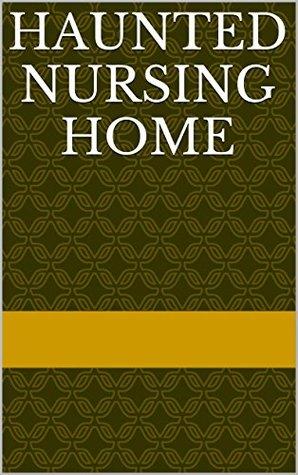 Haunted Nursing Home  by  Tina Wallin