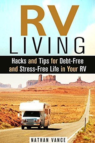 RV Living: Hacks and Tips for Debt-Free and Stress-Free Life in Your RV Nathan Vance