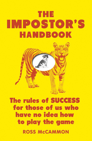 The Impostors Handbook: The Rules Of Success For Those Of Us Who Have No Idea How To Play The Game  by  Ross McCammon
