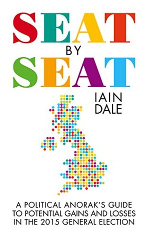 Seat Seat: The Political Anoraks Guide to Potential Gains and Losses in the 2015 General Election by Iain Dale
