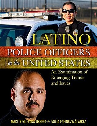 Latino Police Officers in the United States: An Examination of Emerging Trends and Issues  by  Martin Guevara Urbina