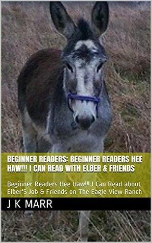 Beginner Readers: Beginner Readers Hee Haw!!! I Can Read with Elber & Friends: Beginner Readers Hee Haw!!! I Can Read about ElberS Job & Friends on The ... (Beginner Readers Elber And Friends Book 1) J K Marr