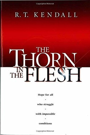 The Thorn In The Flesh: Hope for all who struggle with impossible conditions  by  R.T. Kendall