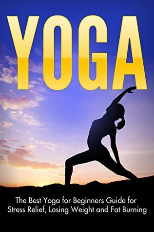 Yoga: The Best Yoga for Beginners Guide for Stress Relief, Losing Weight and Fat Burning Asher Black