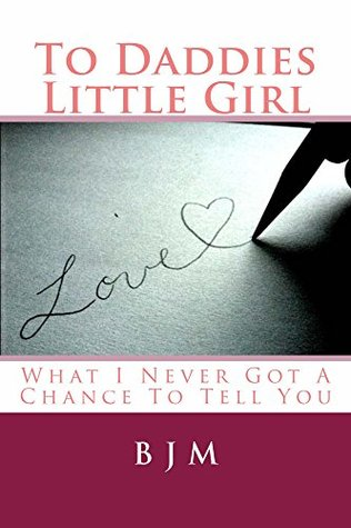 To Daddies Little Girl: What I Never Got A Chance To Tell You  by  B.J.M.