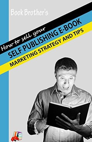 Self Publishing E-Books: Marketing strategy and Tips Book Brothers