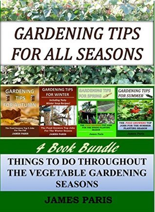 Gardening Tips For All Seasons - 4 In 1 Bundle: The Food Growers Top Jobs For The Autumn, Winter, Spring And Summer Planting Seasons (Seasonal Garden Jobs Book 5) James Paris