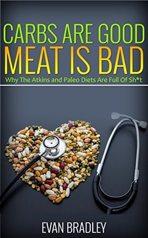 Carbs Are Good, Meat Is Bad: Why The Atkins And Paleo Diets Are Full Of Sh*t (The Science of Nutrition Book 4)  by  Evan Bradley