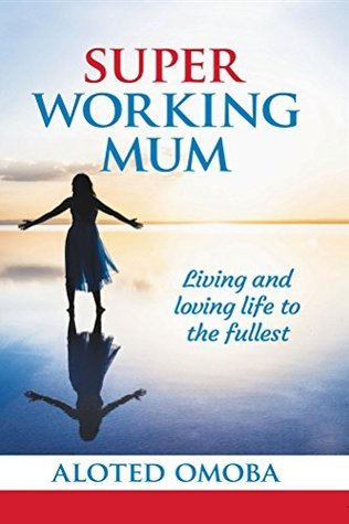 Super Working Mum: Living and Loving Life To The Fullest  by  Aloted Omoba