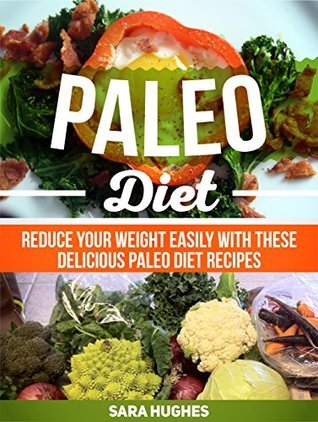 Paleo Diet: Reduce Your Weight Easily With These Delicious Paleo Diet Recipes (Paleo Diet, Paleo Diet books, paleo diet recipes) Sara Hughes