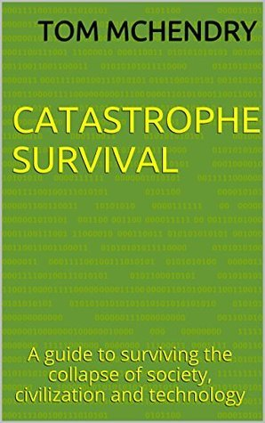 Catastrophe Survival: A guide to surviving the collapse of society, civilization and technology Tom McHendry