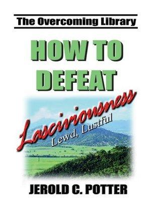 How to Defeat Lasciviousness (KJV) Jerold C. Potter