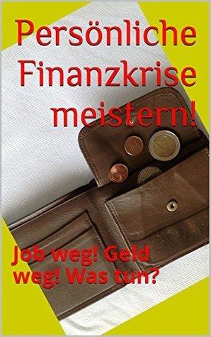 Persönliche Finanzkrise meistern!: Job weg! Geld weg! Was tun?  by  Alexandra M. Urban