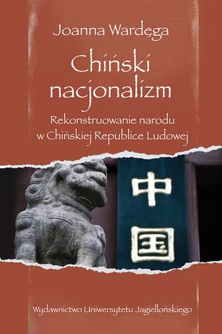 Chiński nacjonalizm. Rekonstruowanie narodu w Chińskiej Republice Ludowej Joanna Wardęga