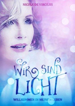 Wir sind Licht: Willkommen in meinem Leben  by  Nicole de Virgiliis