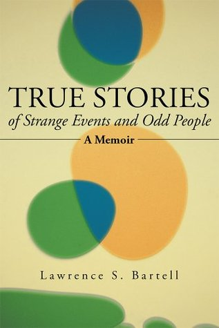 True Stories of Strange Events and Odd People: A Memoir  by  Lawrence S. Bartell
