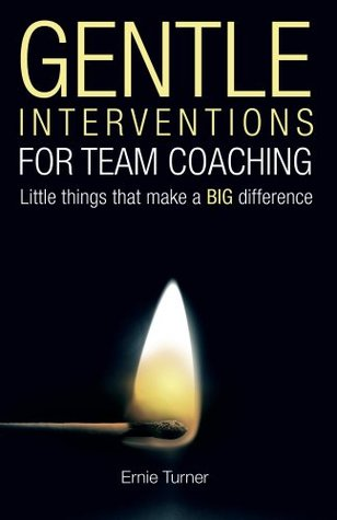 Gentle Interventions for Team Coaching: Little Interventions that make a Big Difference  by  Ernie Turner