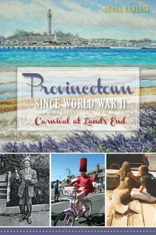 Provincetown Since World War II: Carnival at Lands End  by  Debra Lawless