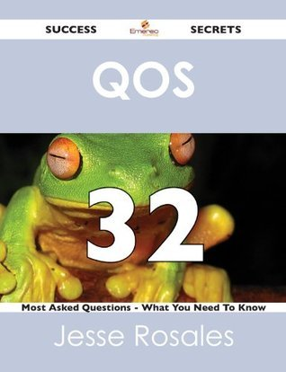 QoS 32 Success Secrets - 32 Most Asked Questions On QoS - What You Need To Know Jesse Rosales