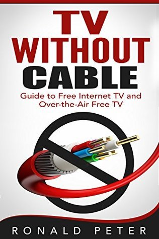 TV Without Cable: Guide to Free Internet TV and Over-the-Air Free TV (Streaming Devices Book 1)  by  Ronald Peter