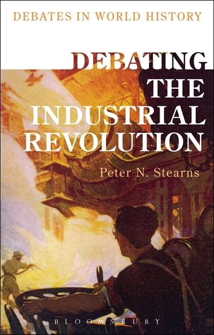Debating the Industrial Revolution  by  Peter N. Stearns
