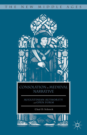 Consolation in Medieval Narrative: Augustinian Authority and Open Form Chad D. Schrock
