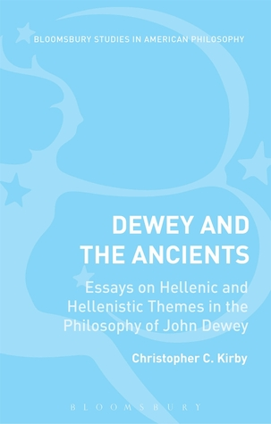 Dewey and the Ancients: Essays on Hellenic and Hellenistic Themes in the Philosophy of John Dewey Christopher C. Kirby
