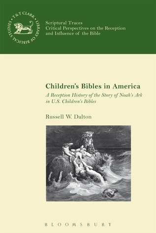 Children's Bibles in America: A Reception History of the Story of Noah's Ark in US Children's Bibles  by  Russell W. Dalton