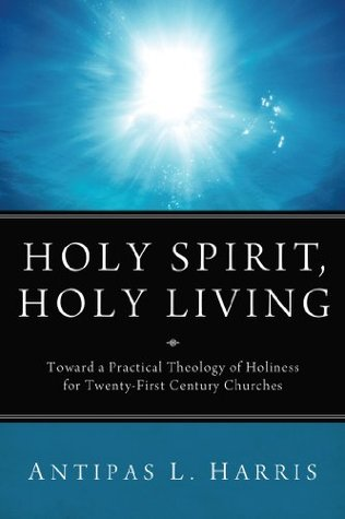Holy Spirit, Holy Living: Toward A Practical Theology of Holiness for Twenty-First Century Churches  by  Antipas L. Harris