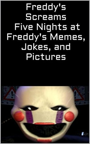 Freddys Screams: Five Nights at Freddys Memes, Jokes, and Pictures  by  Alex Grayson